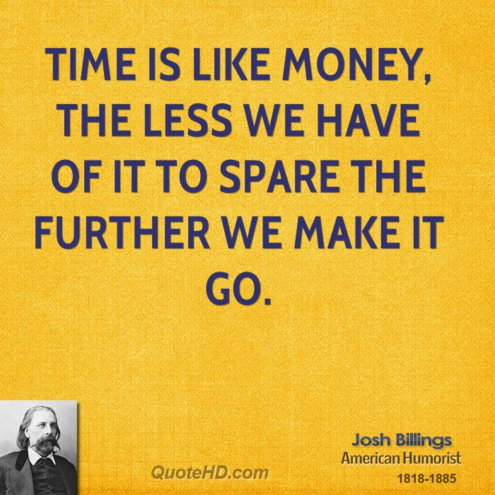 Time is like money, the less we have of it to spare the further we make it go.