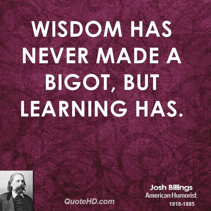 Wisdom has never made a bigot, but learning has.