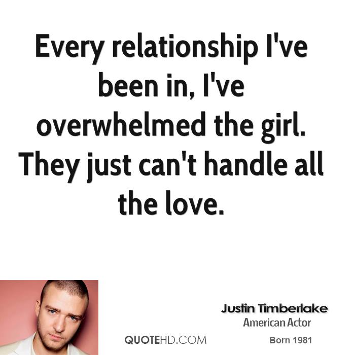 Every relationship I've been in, I've overwhelmed the girl. They just can't handle all the love.
