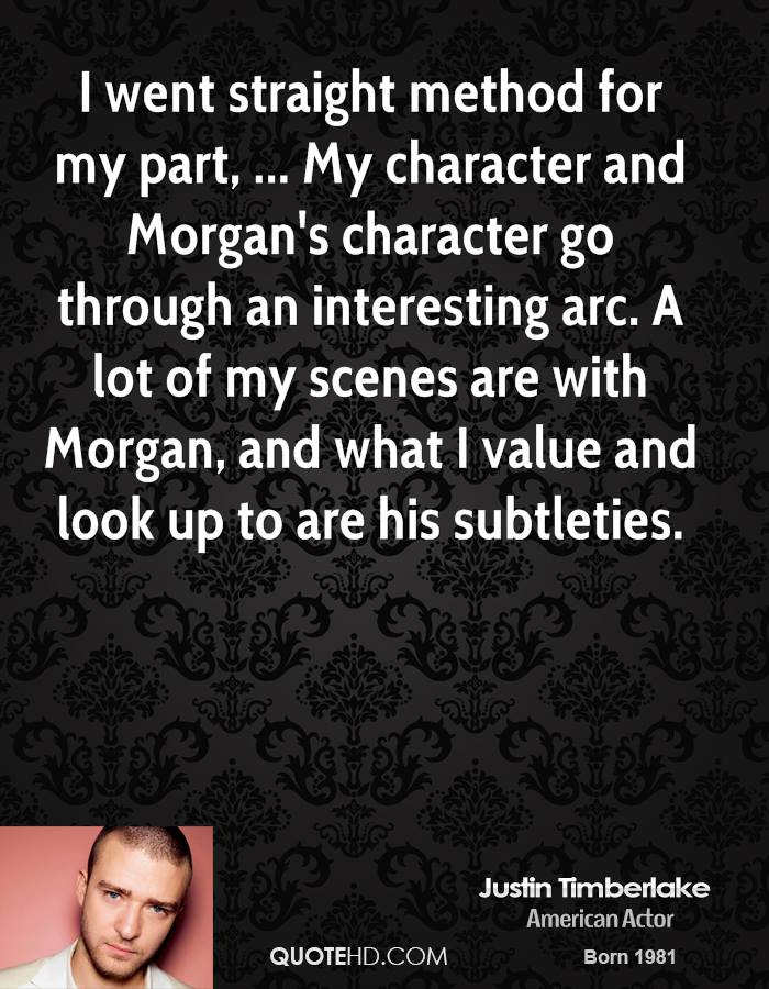 I went straight method for my part, ... My character and Morgan's character go through an interesting arc. A lot of my scenes are with Morgan, and what I value and look up to are his subtleties.
