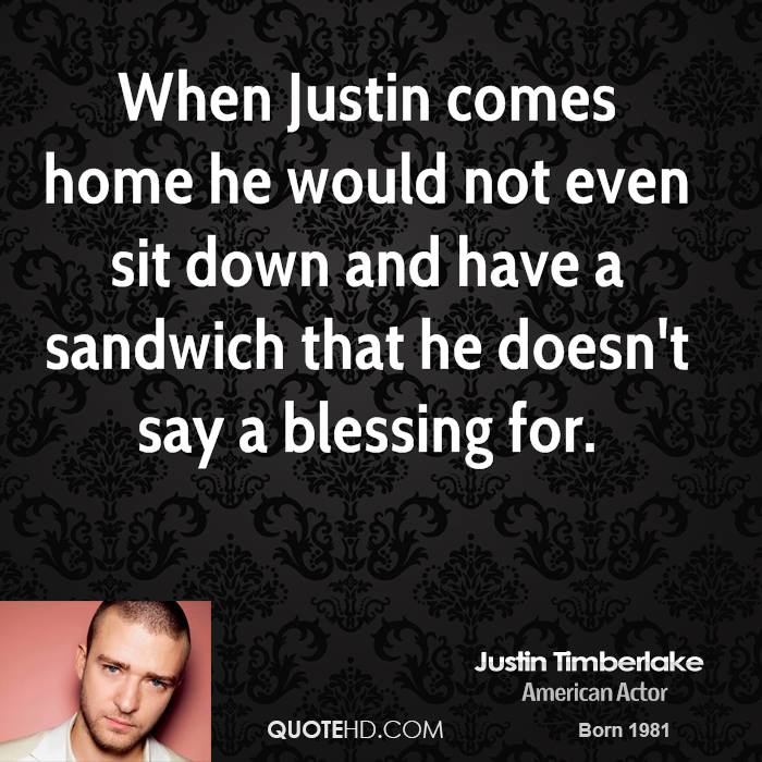 When Justin comes home he would not even sit down and have a sandwich that he doesn't say a blessing for.