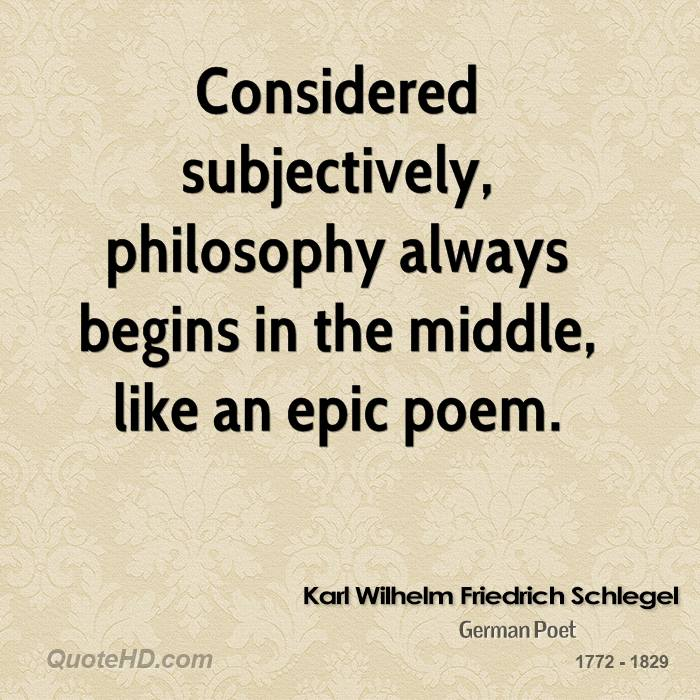Considered subjectively, philosophy always begins in the middle, like an epic poem.