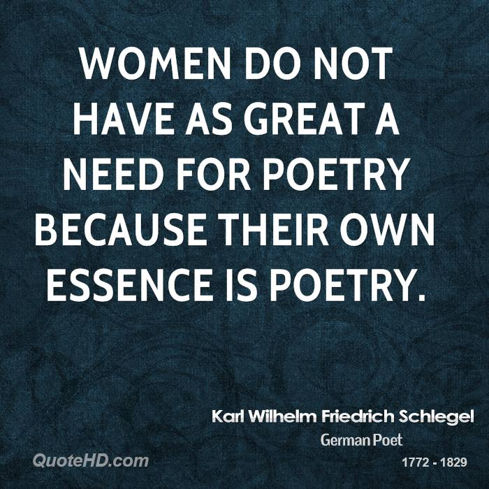 Women do not have as great a need for poetry because their own essence is poetry.