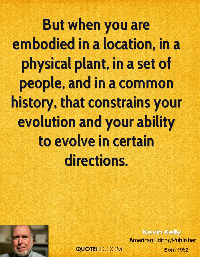 But when you are embodied in a location, in a physical plant, in a set of people, and in a common history, that constrains your evolution and your ability to evolve in certain directions.