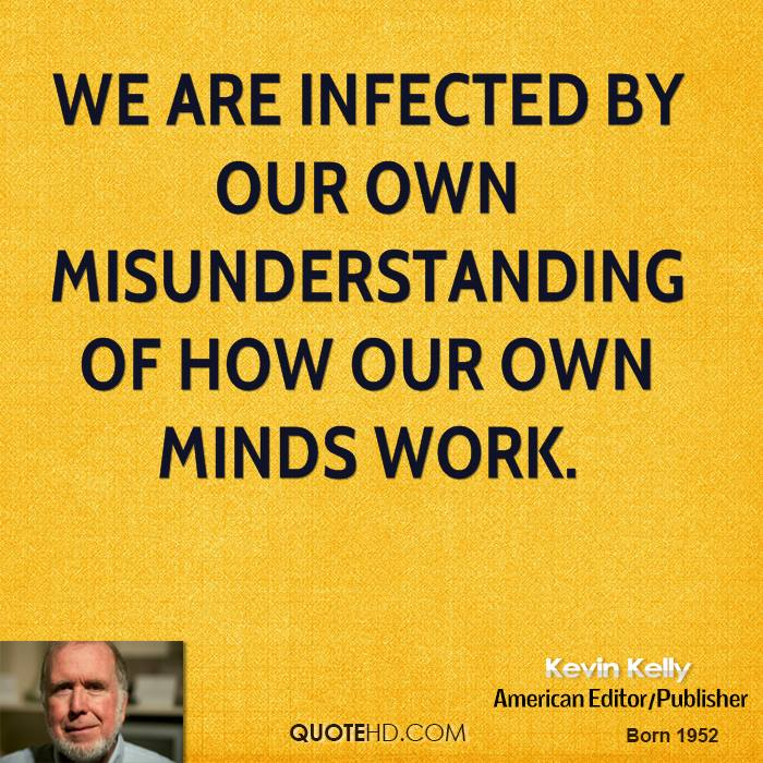 We are infected by our own misunderstanding of how our own minds work.