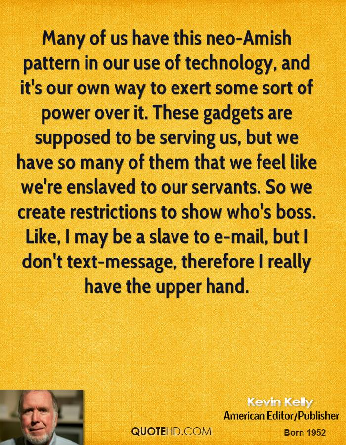 Many of us have this neo-Amish pattern in our use of technology, and it's our own way to exert some sort of power over it. These gadgets are supposed to be serving us, but we have so many of them that we feel like we're enslaved to our servants. So we create restrictions to show who's boss. Like, I may be a slave to e-mail, but I don't text-message, therefore I really have the upper hand.