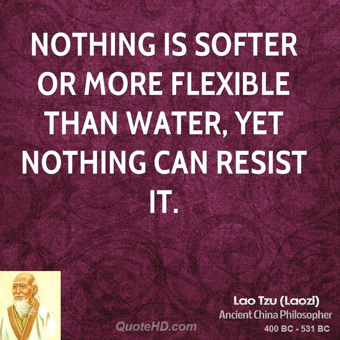 Nothing is softer or more flexible than water, yet nothing can resist it.