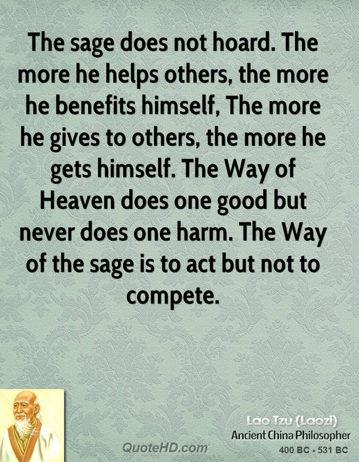The sage does not hoard. The more he helps others, the more he benefits himself, The more he gives to others, the more he gets himself. The Way of Heaven does one good but never does one harm. The Way of the sage is to act but not to compete.