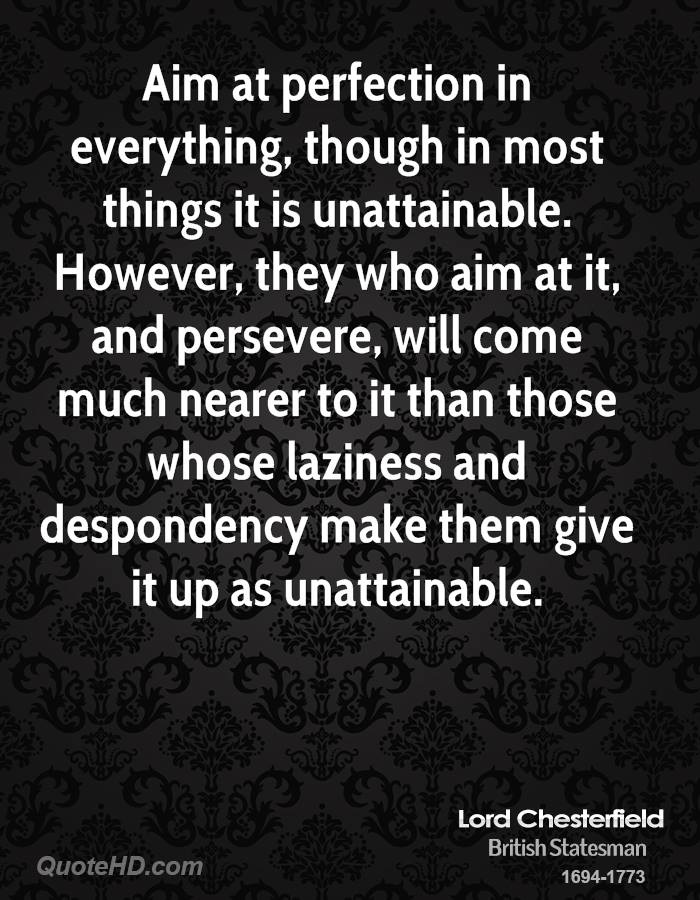 Aim at perfection in everything, though in most things it is unattainable. However, they who aim at it, and persevere, will come much nearer to it than those whose laziness and despondency make them give it up as unattainable.