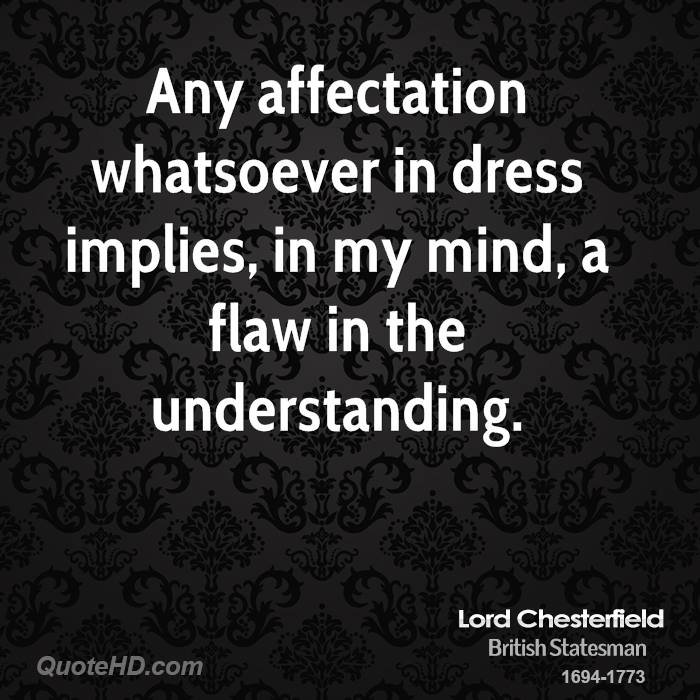 Any affectation whatsoever in dress implies, in my mind, a flaw in the understanding.