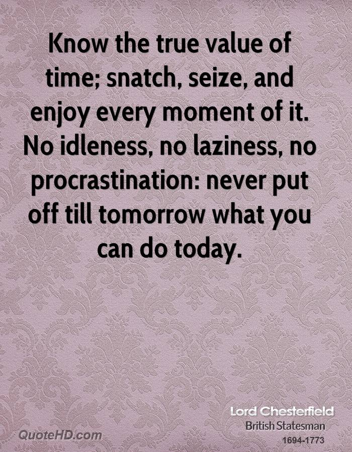 Know the true value of time; snatch, seize, and enjoy every moment of it. No idleness, no laziness, no procrastination: never put off till tomorrow what you can do today.