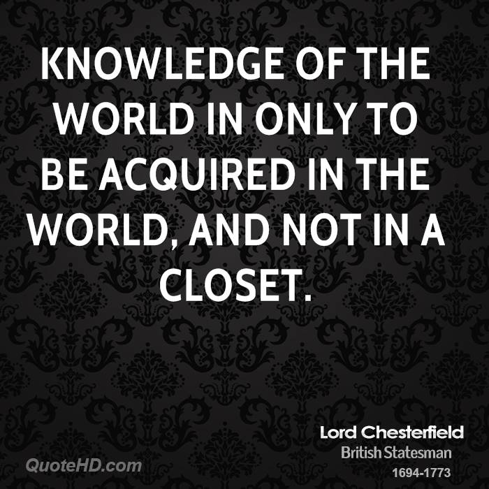 Knowledge of the world in only to be acquired in the world, and not in a closet.
