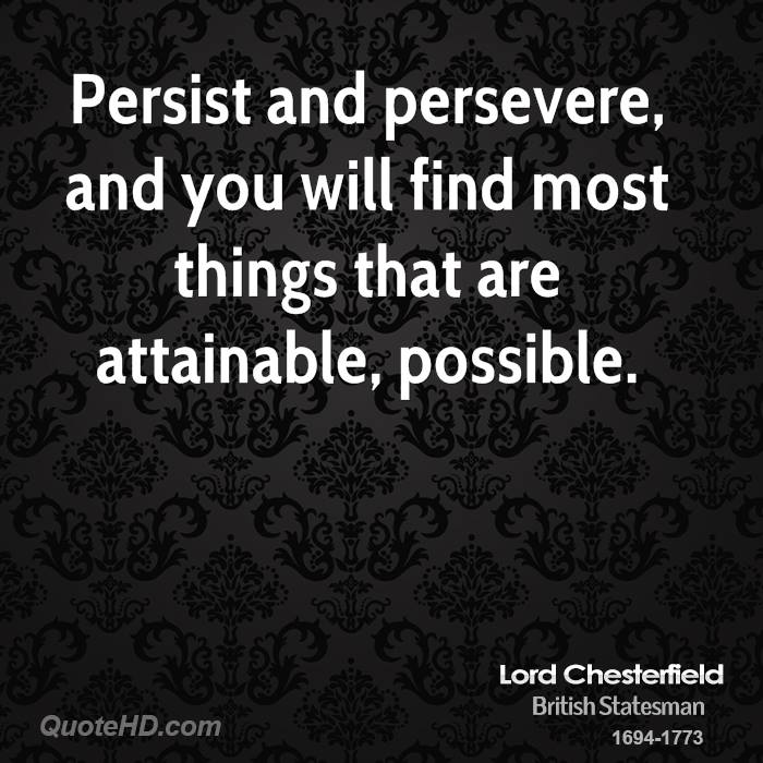 Persist and persevere, and you will find most things that are attainable, possible.