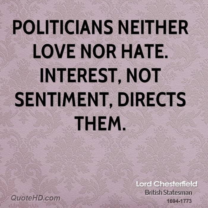 Politicians neither love nor hate. Interest, not sentiment, directs them.