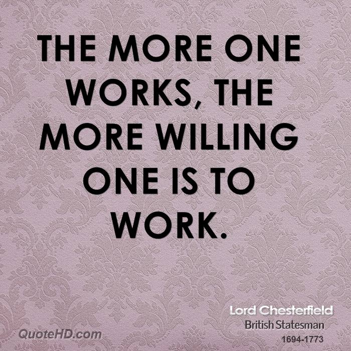 The more one works, the more willing one is to work.