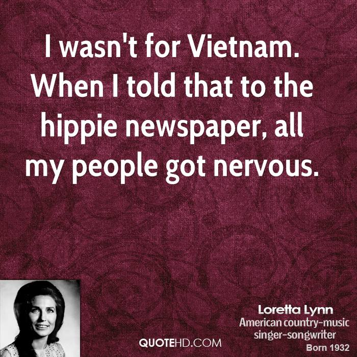 I wasn't for Vietnam. When I told that to the hippie newspaper, all my people got nervous.