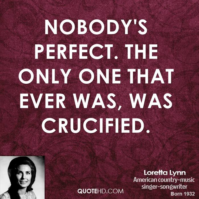 Nobody's perfect. The only one that ever was, was crucified.