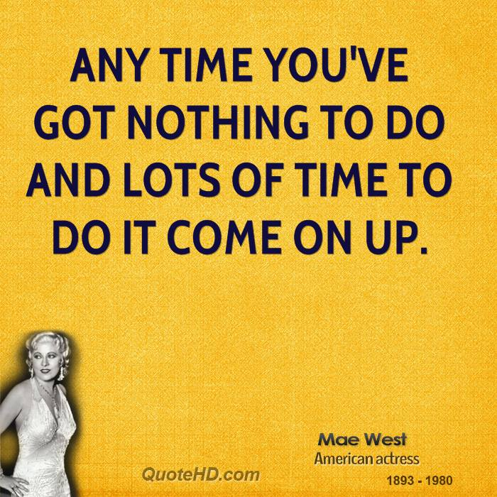 Any time you've got nothing to do and lots of time to do it come on up.