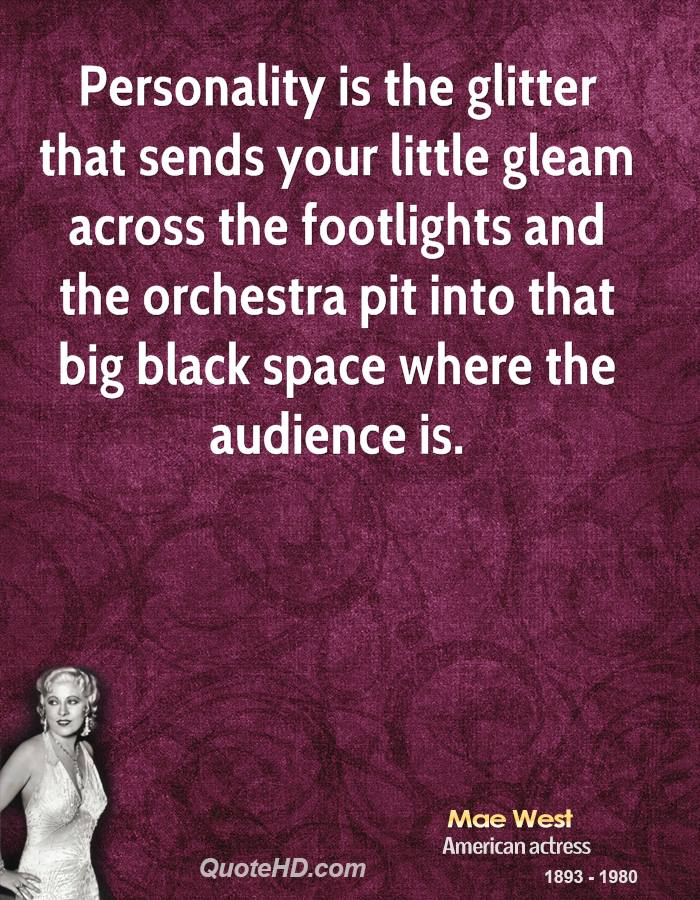 Personality is the glitter that sends your little gleam across the footlights and the orchestra pit into that big black space where the audience is.