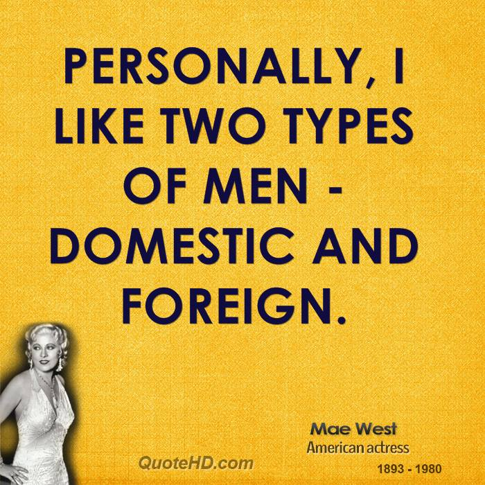 Personally, I like two types of men - domestic and foreign.