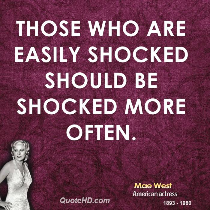 Those who are easily shocked should be shocked more often.