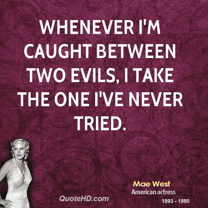 Whenever I'm caught between two evils, I take the one I've never tried.