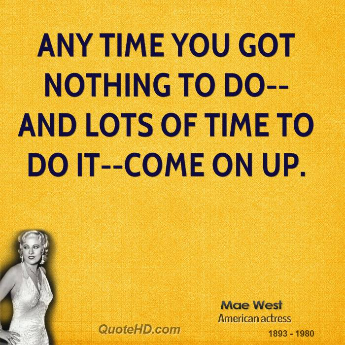 Any time you got nothing to do--and lots of time to do it--come on up.