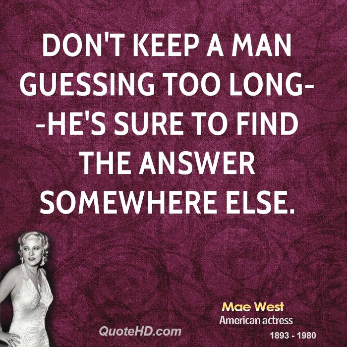 Don't keep a man guessing too long--he's sure to find the answer somewhere else.