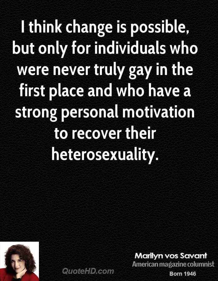 I think change is possible, but only for individuals who were never truly gay in the first place and who have a strong personal motivation to recover their heterosexuality.