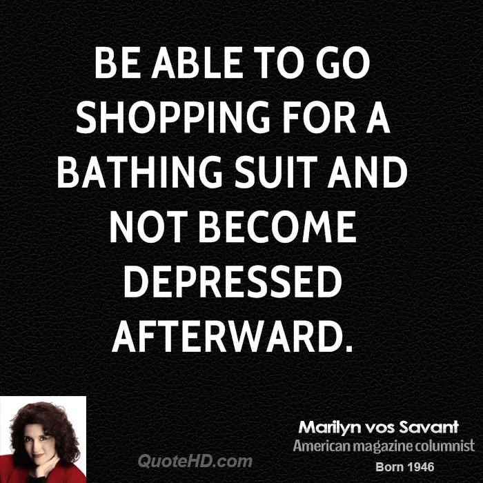 Be able to go shopping for a bathing suit and not become depressed afterward.