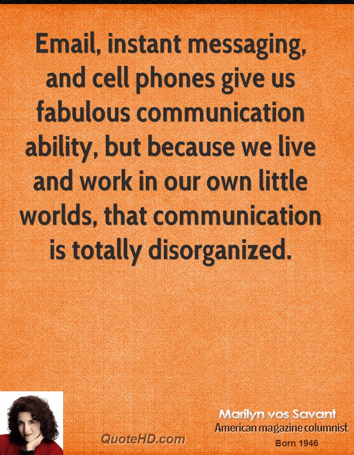 Email, instant messaging, and cell phones give us fabulous communication ability, but because we live and work in our own little worlds, that communication is totally disorganized.