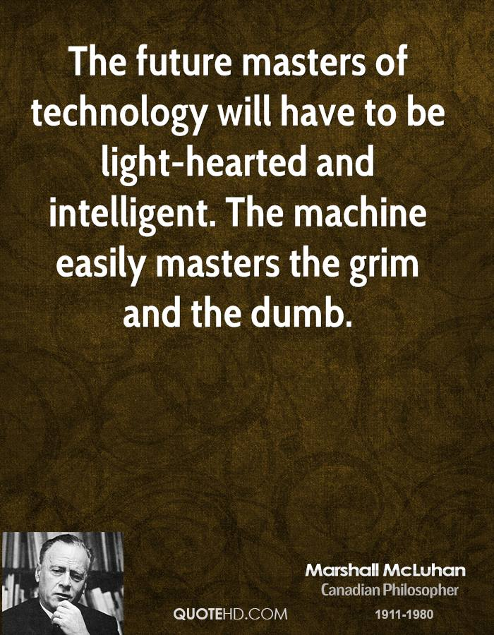 The future masters of technology will have to be light-hearted and intelligent. The machine easily masters the grim and the dumb.