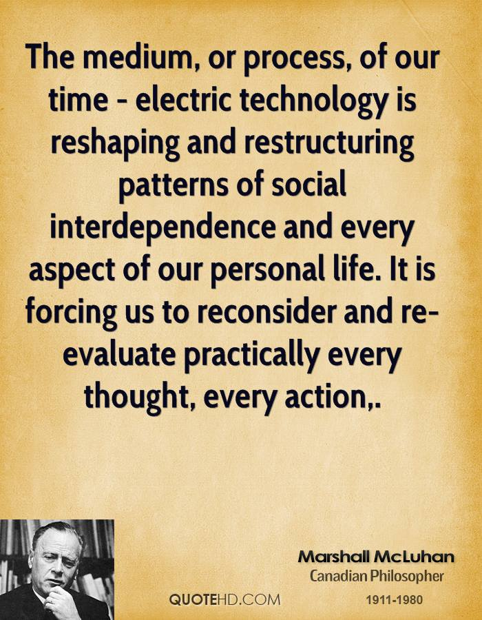 The medium, or process, of our time - electric technology is reshaping ...: www.quotehd.com/quotes/marshall-mcluhan-quote-the-medium-or-process...