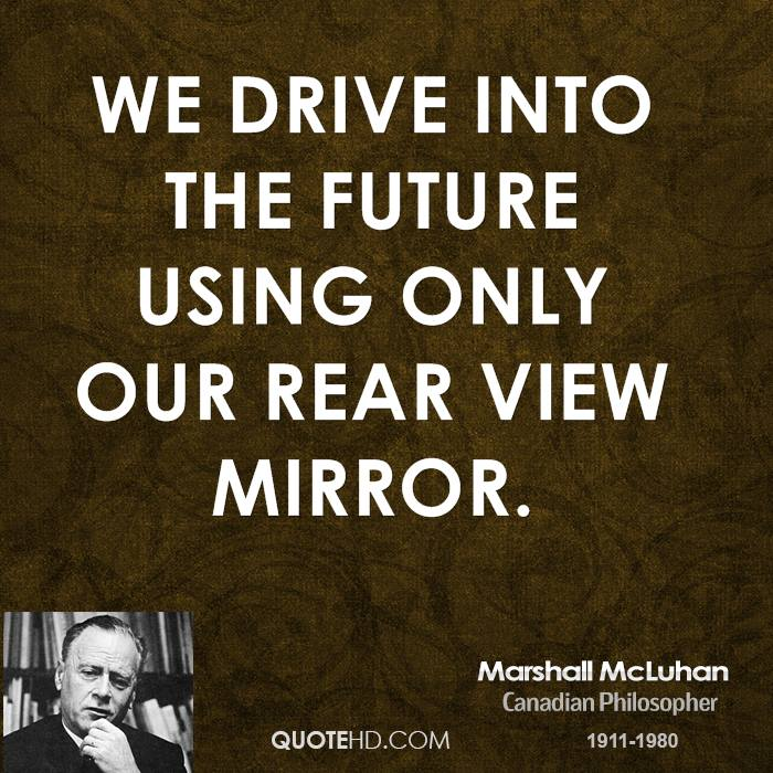 We drive into the future using only our rear view mirror.