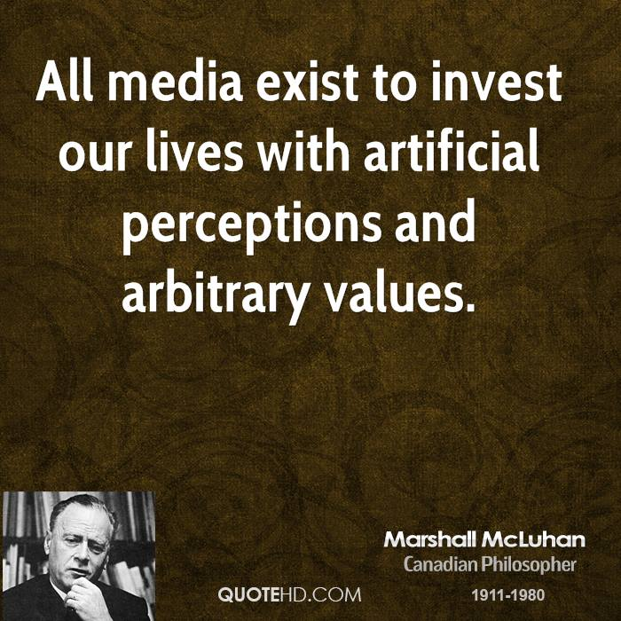 All media exist to invest our lives with artificial perceptions and arbitrary values.