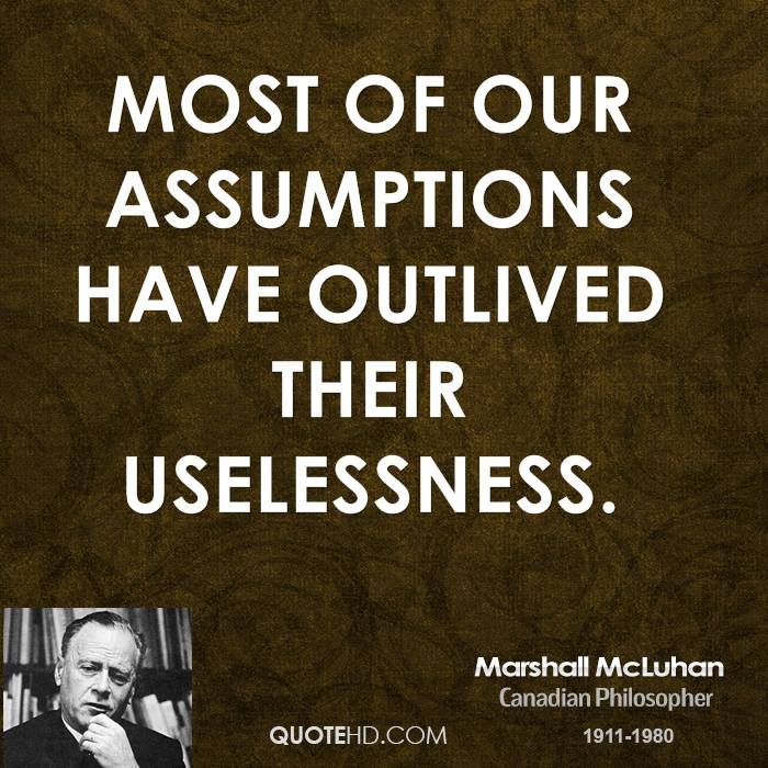 Most of our assumptions have outlived their uselessness.