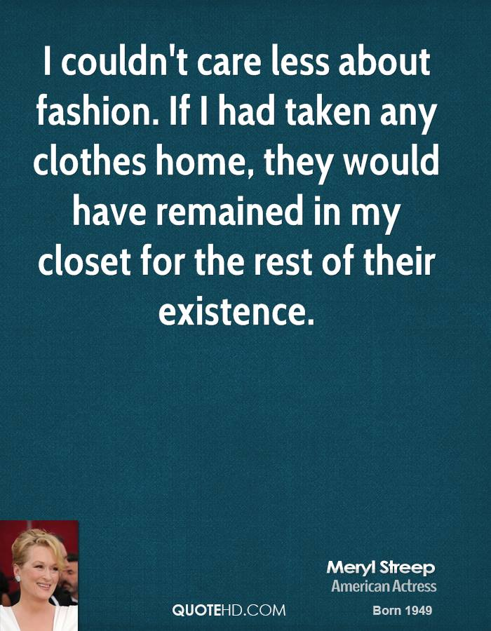 I couldn't care less about fashion. If I had taken any clothes home, they would have remained in my closet for the rest of their existence.