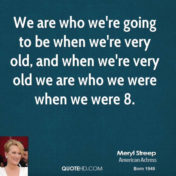 We are who we're going to be when we're very old, and when we're very old we are who we were when we were 8.