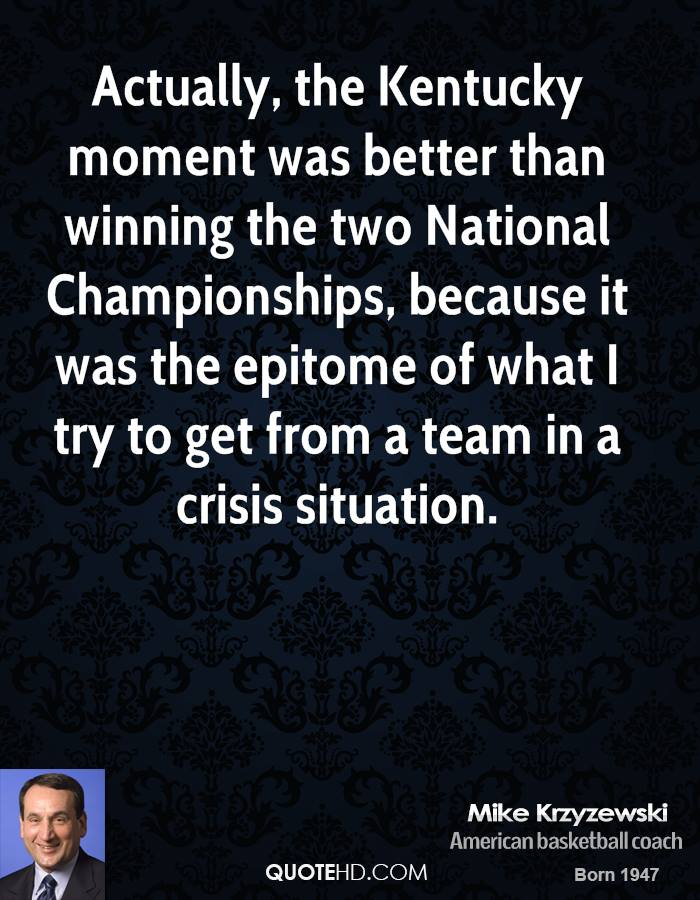 Actually, the Kentucky moment was better than winning the two National Championships, because it was the epitome of what I try to get from a team in a crisis situation.