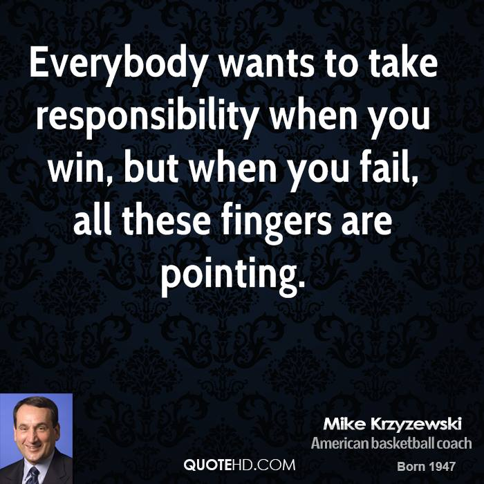 Everybody wants to take responsibility when you win, but when you fail, all these fingers are pointing.