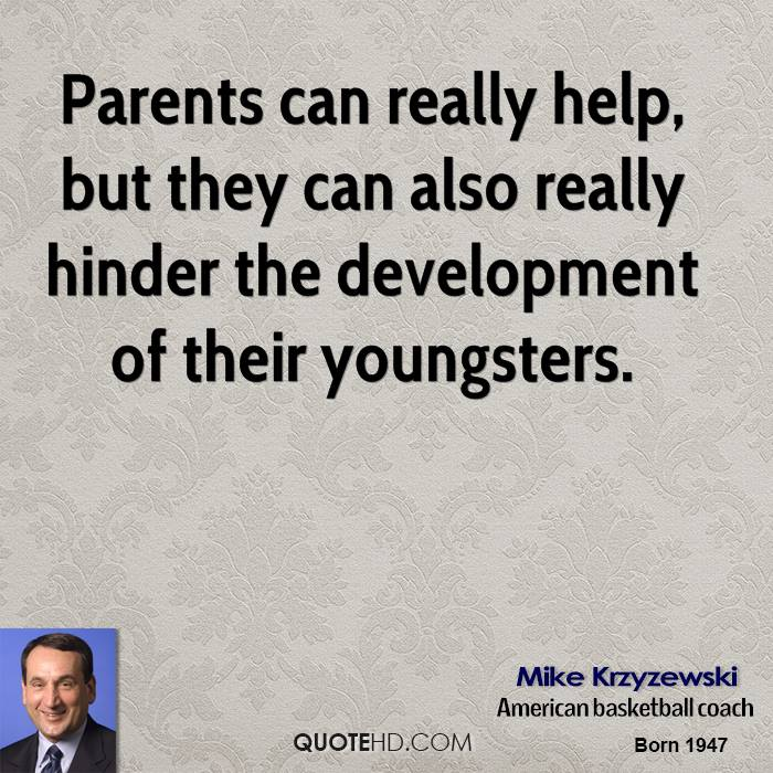 Parents can really help, but they can also really hinder the development of their youngsters.