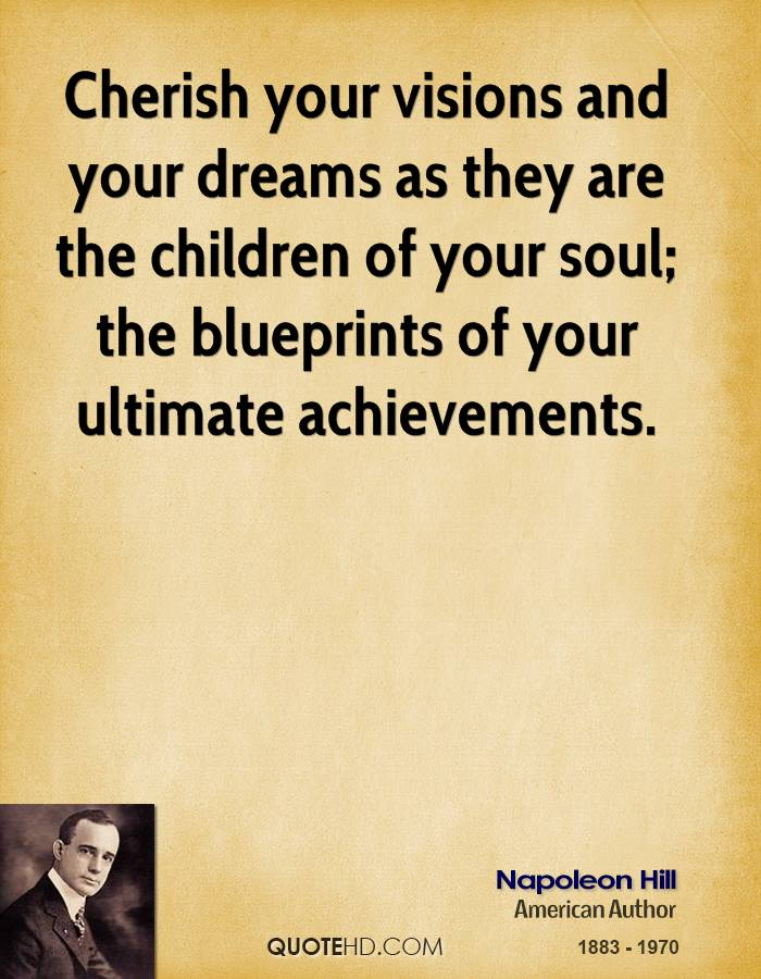Cherish your visions and your dreams as they are the children of your soul; the blueprints of your ultimate achievements.