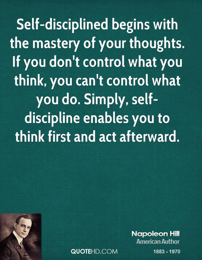 Self-disciplined begins with the mastery of your thoughts. If you don't control what you think, you can't control what you do. Simply, self-discipline enables you to think first and act afterward.