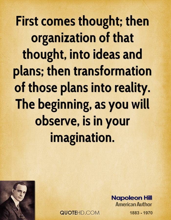 First comes thought; then organization of that thought, into ideas and plans; then transformation of those plans into reality. The beginning, as you will observe, is in your imagination.