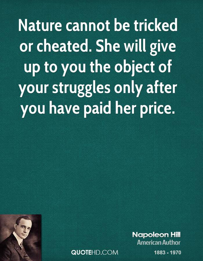 Nature cannot be tricked or cheated. She will give up to you the object of your struggles only after you have paid her price.