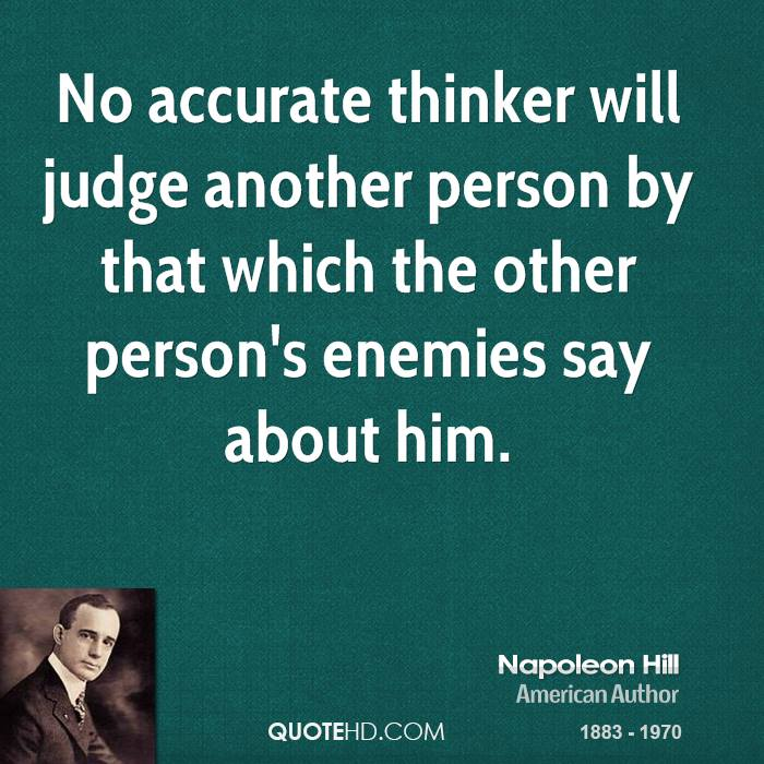 No accurate thinker will judge another person by that which the other person's enemies say about him.