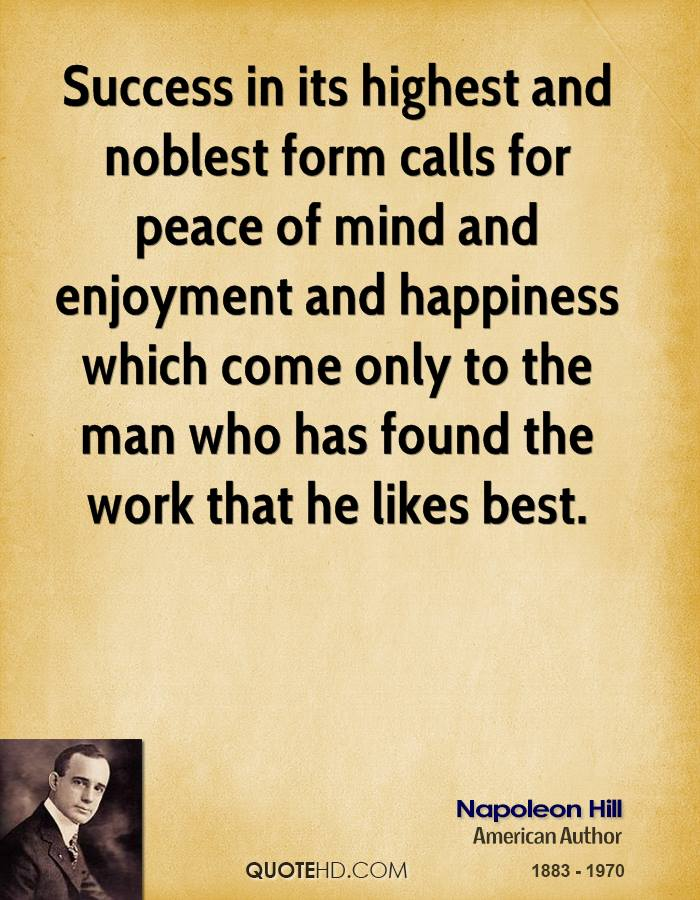 Success in its highest and noblest form calls for peace of mind and enjoyment and happiness which come only to the man who has found the work that he likes best.