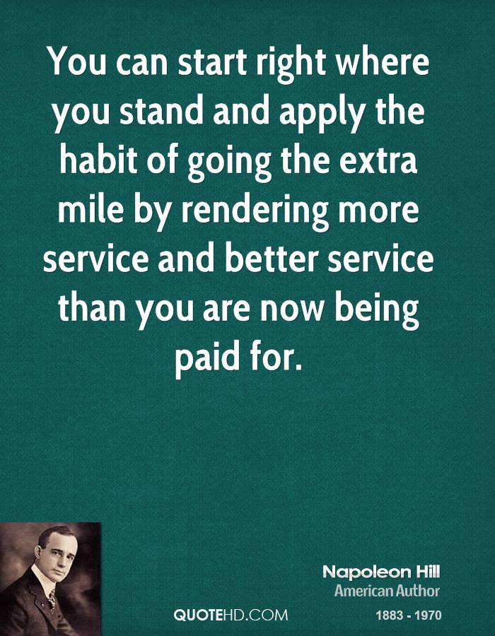 You can start right where you stand and apply the habit of going the extra mile by rendering more service and better service than you are now being paid for.