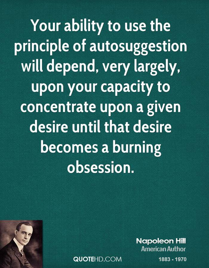 Your ability to use the principle of autosuggestion will depend, very largely, upon your capacity to concentrate upon a given desire until that desire becomes a burning obsession.