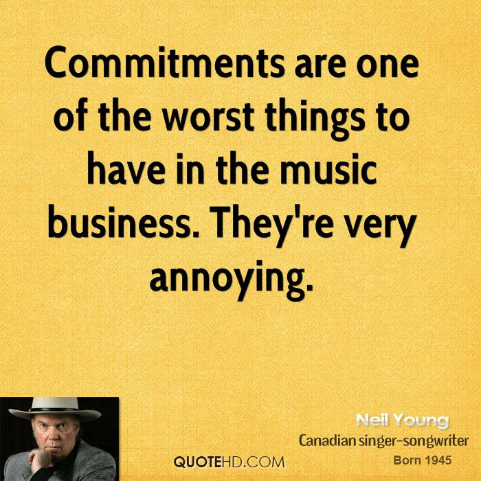 Commitments are one of the worst things to have in the music business. They're very annoying.